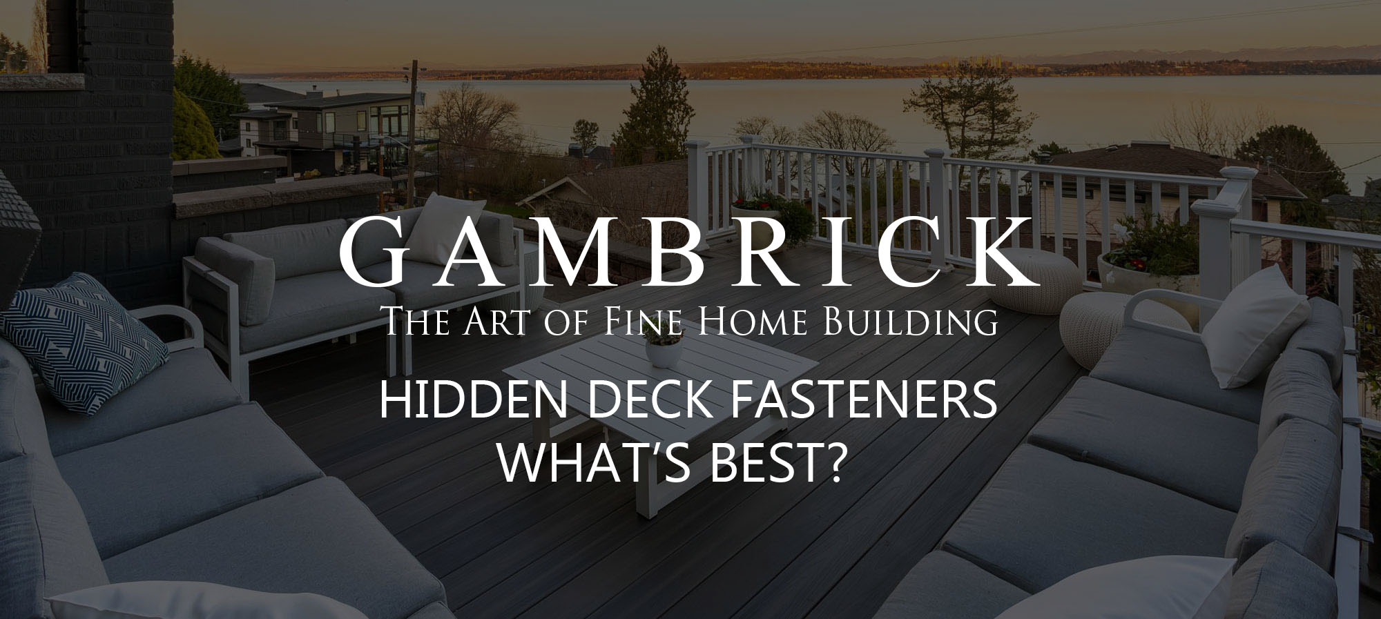 hidden deck fasteners | what's best| beautiful waterfront deck with hidden fasteners banner pic - Gambrick